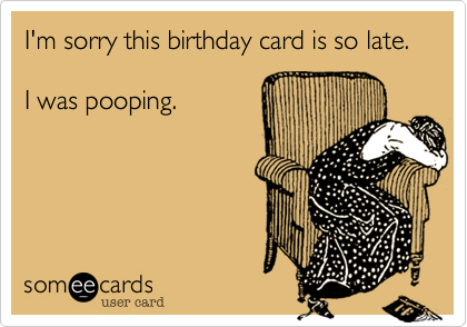 Funny Birthday Ecard Im Sorry This Birthday Card Is So Late I Was