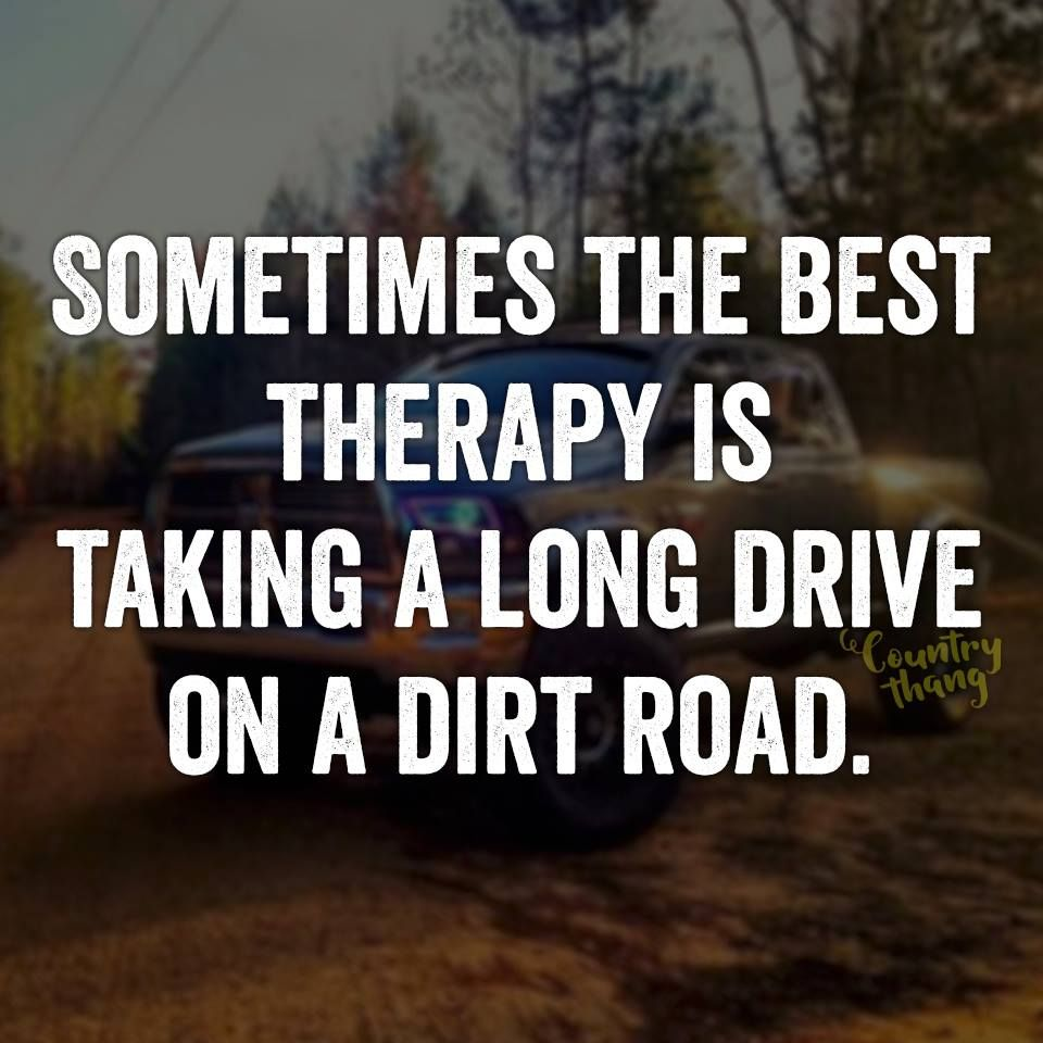 Country Life Quotes And Sayings Sometimes The Best Therapy Is Taking A Long Drive On A Dirt Road
