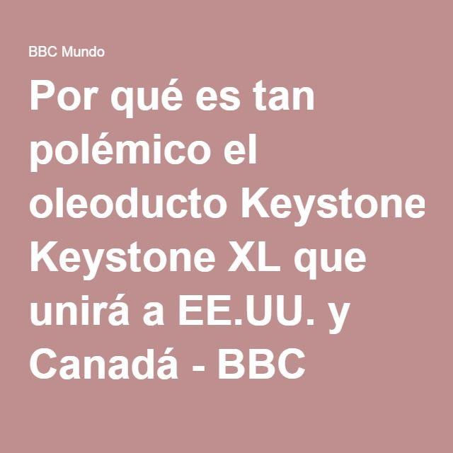 Por qué es tan polémico el oleoducto Keystone XL que unirá a EE.UU. y Canadá - BBC Mundo