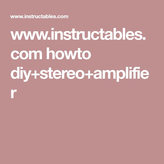 Instructables Howto Diystereoamplifier Pinterest