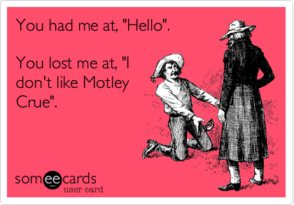Funny Music Ecard: You had me at, 'Hello'. You lost me at, 'I don't like Motley Crue'.