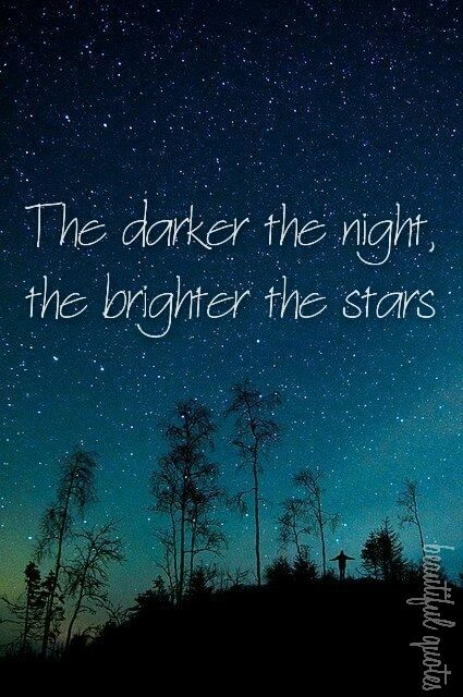 The darker the night, the brighter the stars Quotes Pinterest