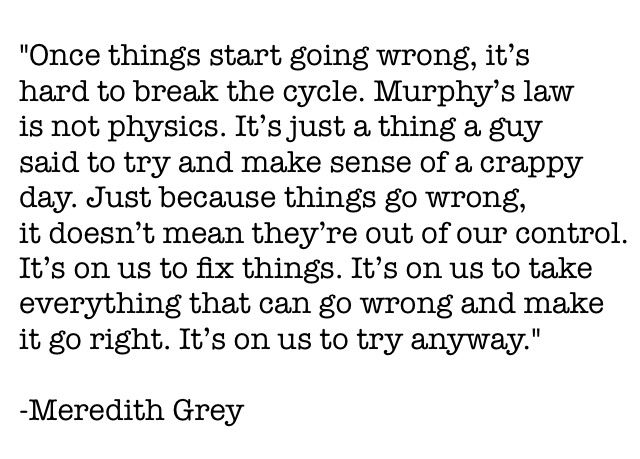"""Once things start going wrong, it's hard to break the cycle. Murphy's law is not physics. It's just a thing a guy said to try and make sense of a crappy day. Just because things go wrong, it doesn't mean they're out of our control. It's on us to fix things. It's on us to take everything that can go wrong and make it go right. It's on us to try anyway."" -Meredith Grey 