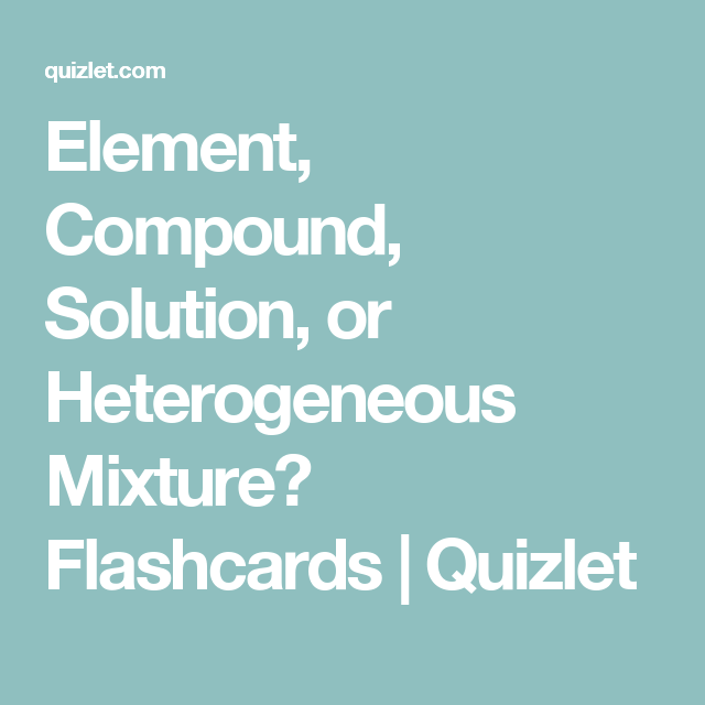 Element, Compound, Solution, or Heterogeneous Mixture? Flashcards ...