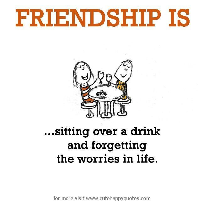 Funny Quotes About Friendship And Drinking: Friendship Is, Sitting Over A Drink And Forgetting The