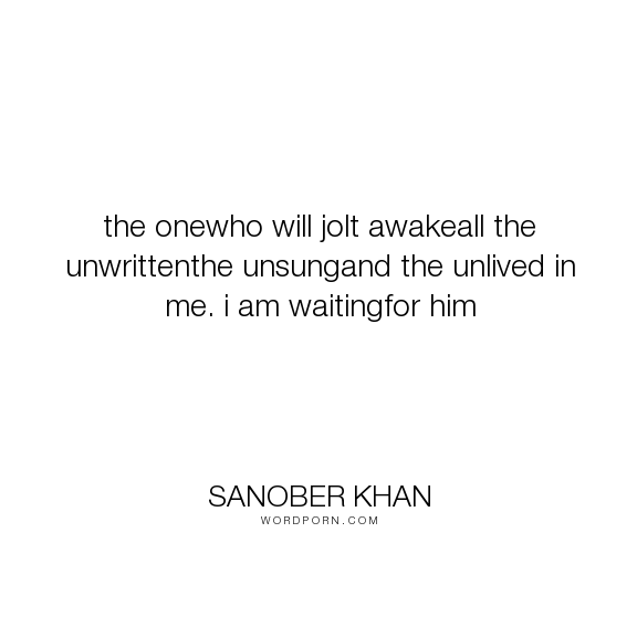 """Sanober Khan - """"the onewho will jolt awakeall the unwrittenthe unsungand the unlived in me. i am..."""". poetry, dreams, destiny, thoughts, soulmate, love-quotes, poetry-quotes, believe, dreams-quotes, soulmates, fairy-tale, love-sayings, dream-man, hopeless-romantic"""