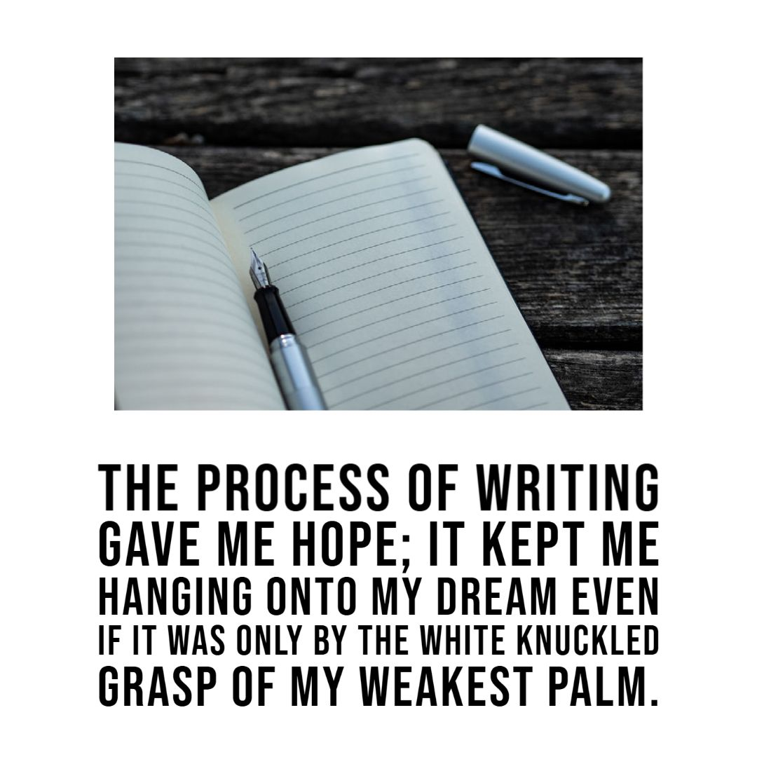 The process of writing gave me hope; it kept me hanging onto my dream even if it was only by the white knuckled grasp of my weakest palm. #IndieAuthor #RomanceWriter #RomanceAuthor #AuthorsOfInstagram #AuthorsOfTwitter #TheAuthorLife #AmWriting @WNBA_National