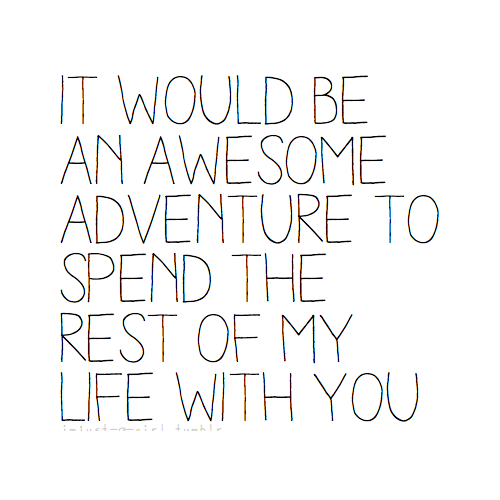 it would be an awesome adventure to spend the rest of my with
