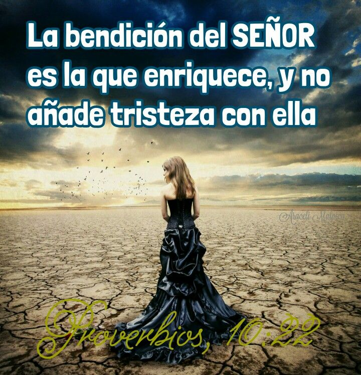 Proverbios, 10:22 - La bendición del SEÑOR es la que enriquece, y no añade tristeza con ella.