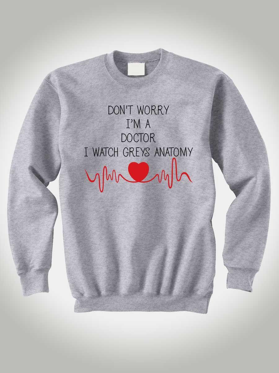 Grey\'s Anatomy Sweatshirt Don\'t Worry I\'m a Doctor I Watch Greys ...