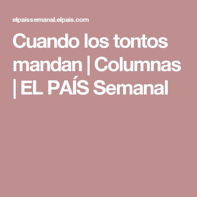 Cuando los tontos mandan | Columnas | EL PAÍS Semanal
