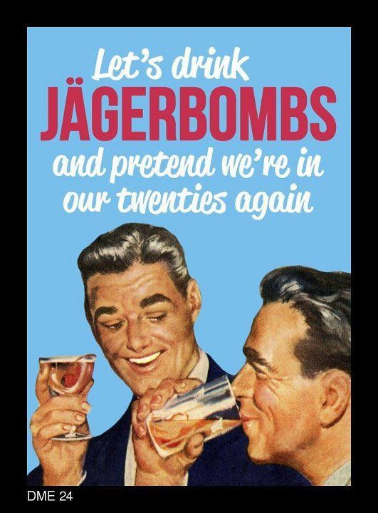 Funny Birthday Drinking Meme : Let s drink jÄgerbombs and pretend we re in our twenties
