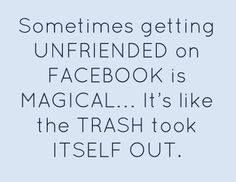 Sometimes getting unfriended on facebook is magical ... it's like the trash took itself out.