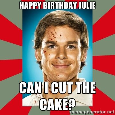Happy Birthday Julie Can I Cut The Cake Dexter Morgan Meme