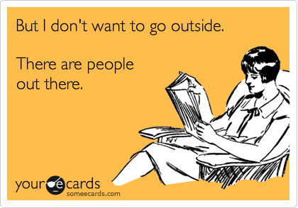 But I don't want to go outside. There are people out there.