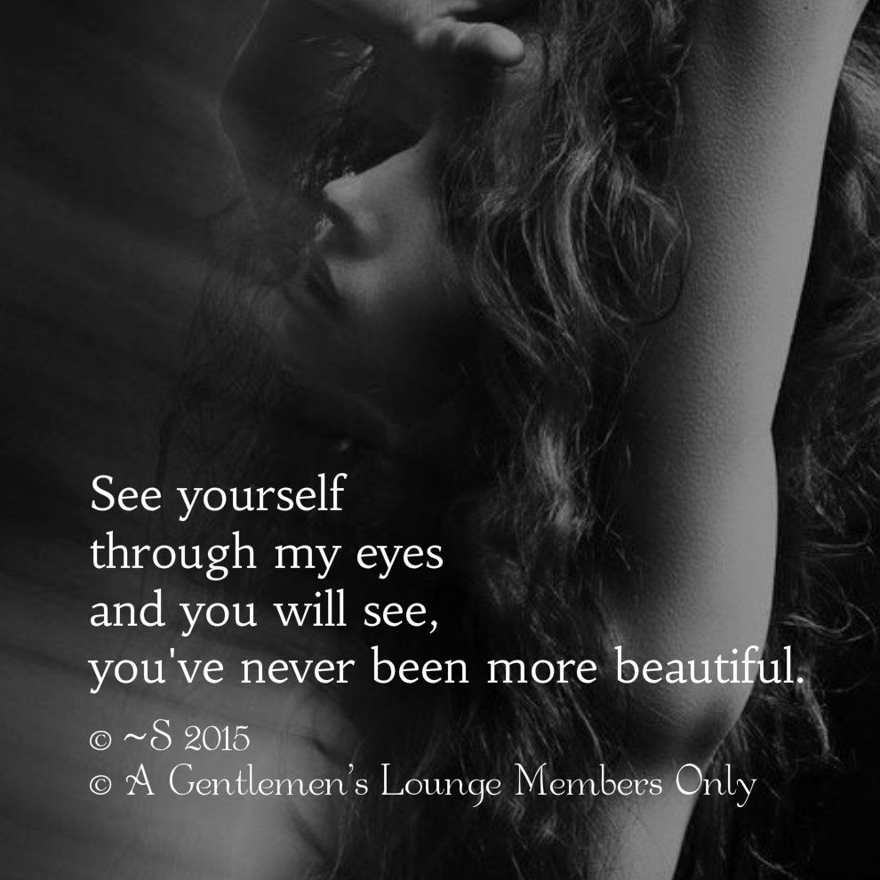 See yourself  through my eyes and you will see you've never been more beautiful © ~S 2015 © A Gentlemen's Lounge Members Only
