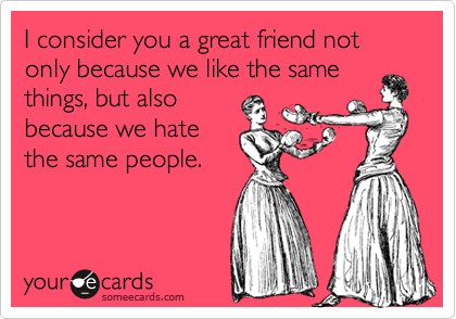 I consider you a great friend not only because we like the same things, but also because we hate the same people.