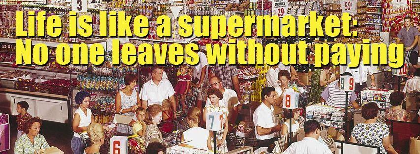 La vida es como el supermercado nadie se va sin haber pagado