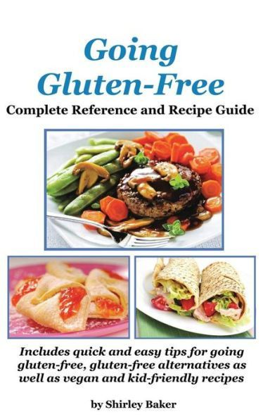 Going Gluten-Free: Complete Reference and Recipe Guide