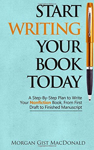 Start Writing Your Book Today: A Step-by-Step Plan to Write Your Nonfiction Book, From First Draft to Finished Manuscript