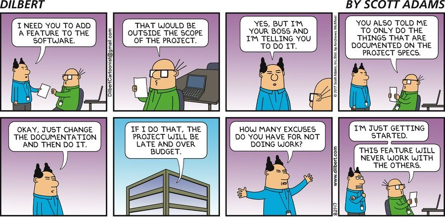 Boss: I need you to add a feature to the software. Wally: That would be outside the scope of the project. Boss: Yes, but I'm your boss and I'm telling you to do it. Wally: You also told me to only do the things that are documented on the project specs. Boss: Okay, just change the documentation and then do it. Wally: If I do that, the project will be late and over budget. Boss: How many excuses do you have for not doing work? Wally: I'm just getting started. This feature will never...