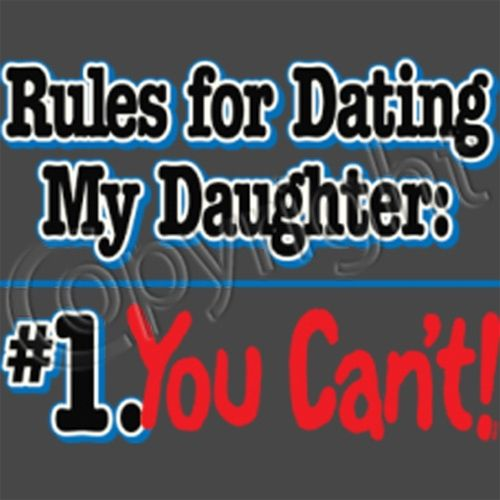 rules for dating my daughter you cant shirt