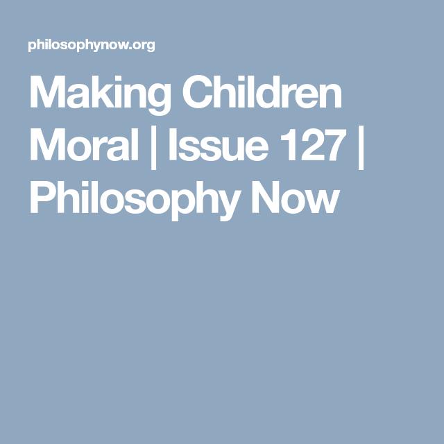 Making Children Moral Issue 127 Philosophy Now Children Morals Philosophy