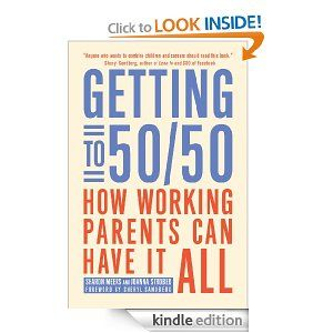 Amazon.com: Getting to 50/50: How Working Parents Can Have It All eBook: Sharon Meers, Joanna Strober, Sheryl Sandberg: Books