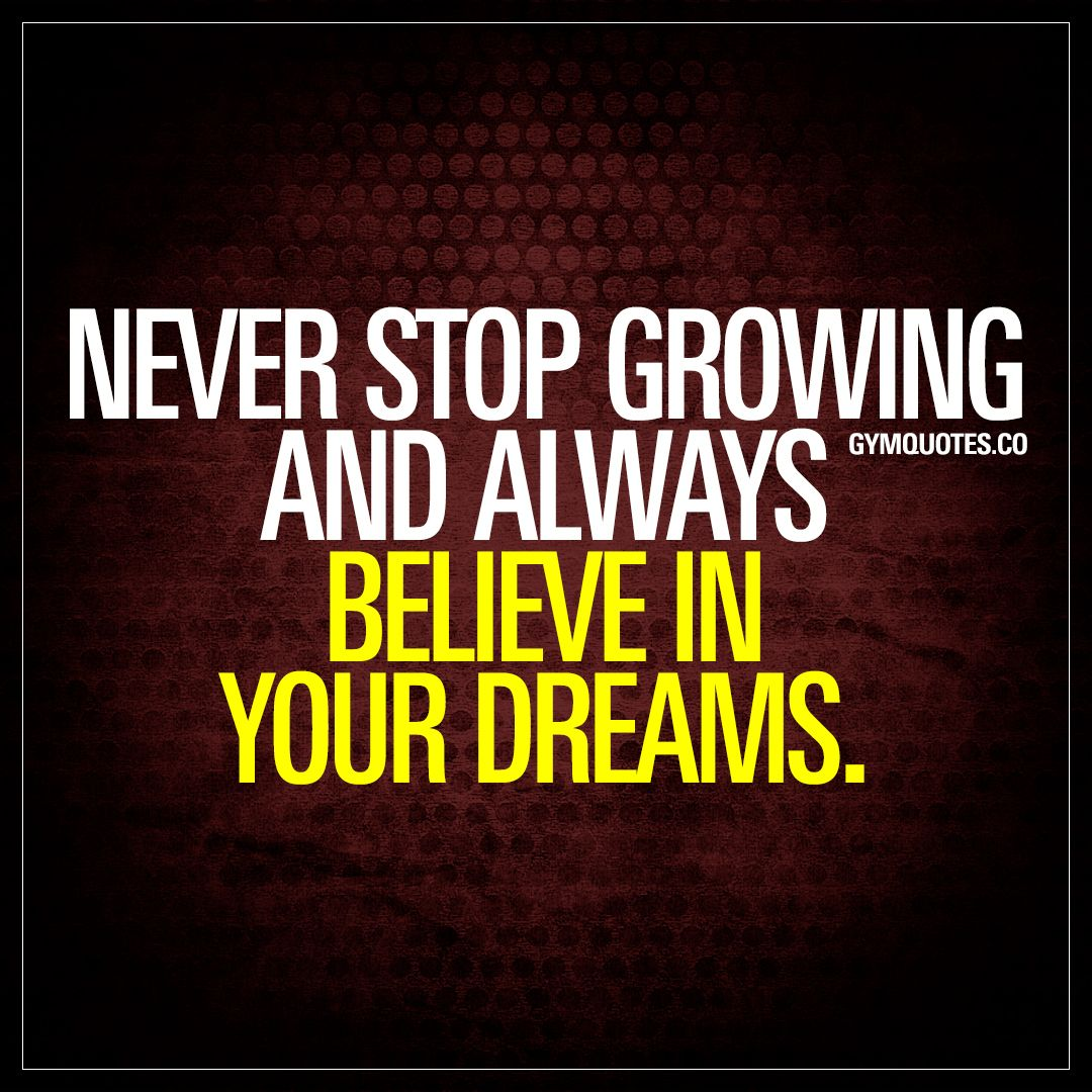 Never Stop Growing And Always Believe In Your Dreams One Of The Most