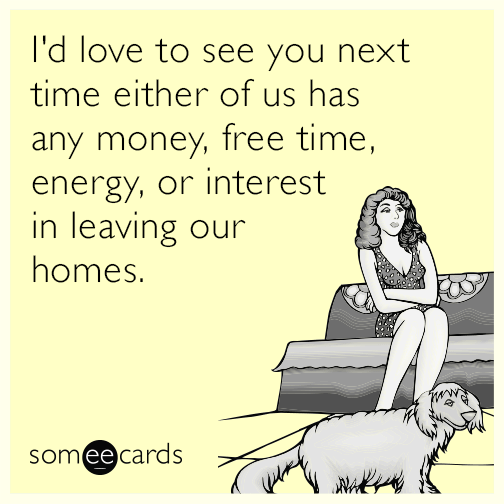 I D Love To See You Next Time Either Of Us Has Any Money Free Time Energy Or Interest In Leaving Our Homes Friendship Humor Miss You Funny Ecards Funny