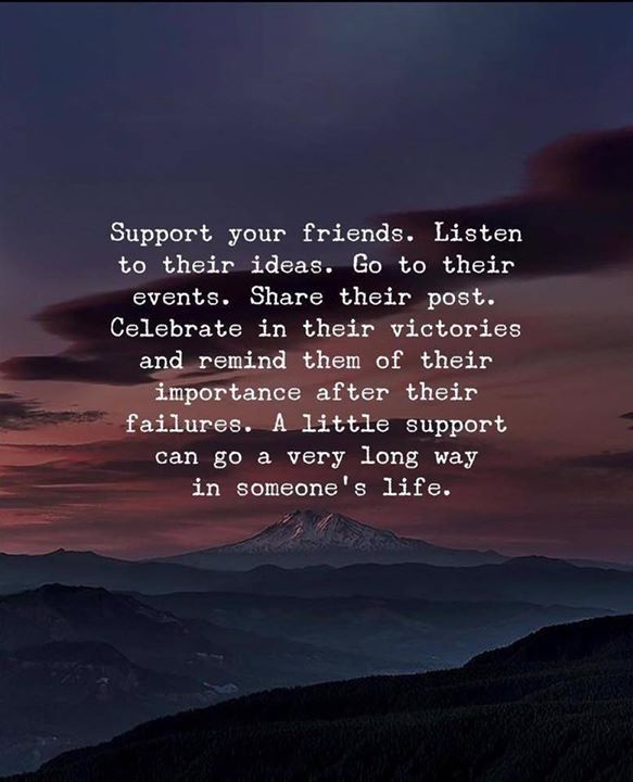 Support your friends. Listen to their ideas ...