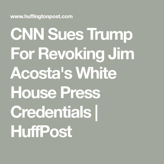 Cnn Sues Trump For Revoking Jim Acosta S White House Press Credentials Huffpost Cnn White House Credentials