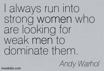 I always run into strong women who are looking for weak men