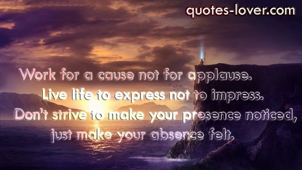 Work for a cause not for applause. Live life to express not to impress. Don't strive to make your presence noticed, just make your absence felt. #InnerPeace #Impress #LifeWillPassBy #picturequotes  View more #quotes on http://quotes-lover.com