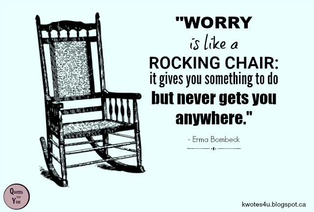 Quotes For You Worry Is Like A Rocking Chair It Gives You Something To Do But Be Yourself Quotes Chair Quotes Rocking Chair
