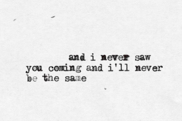 and i never saw you coming and i'll never be the same