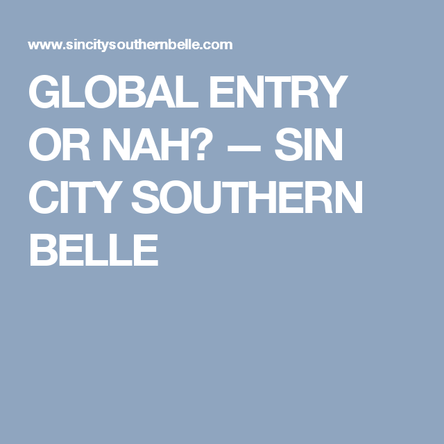 GLOBAL ENTRY OR NAH? — SIN CITY SOUTHERN BELLE