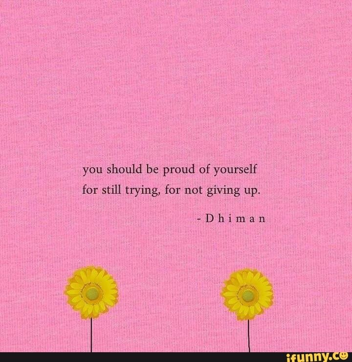 Should be proud of yourself for still trying, for not giving up. - )
