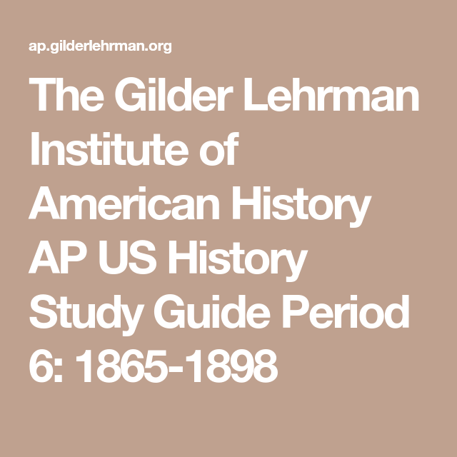 The Gilder Lehrman Institute Of American History Ap Us History Study Guide Period 6 1865 1898 Ap Us History History Resources Us History