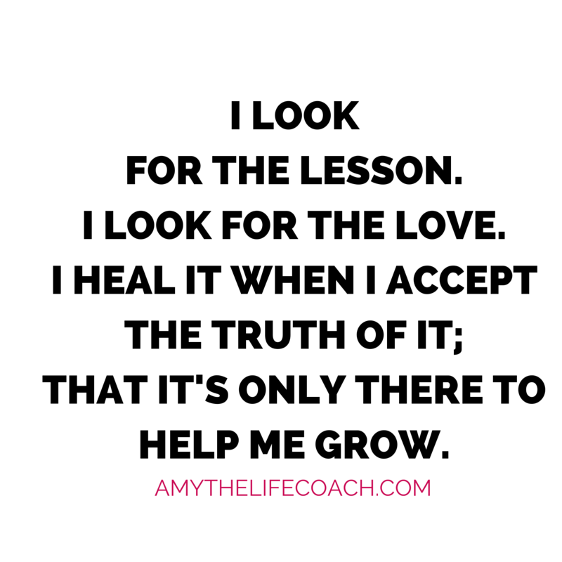 """""""I look for the lesson. I look for the love. I heal it when I accept the truth of it; that it's only there to help me grow.""""  Keep reading this affirmation here: http://amythelifecoach.com/saturdays-affirmation-79/"""