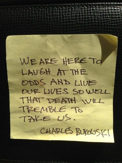 We are here to laugh at the odds and live our lives so well that death will tremble to take us. Charles Bukowski  posted by Alton Brown