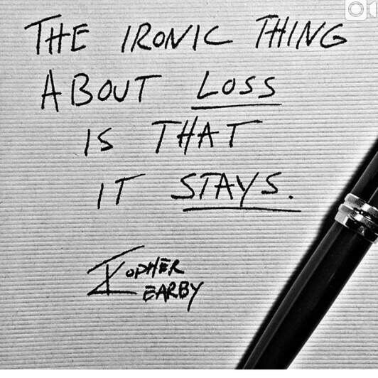 The ironic thing about loss is that it stays.