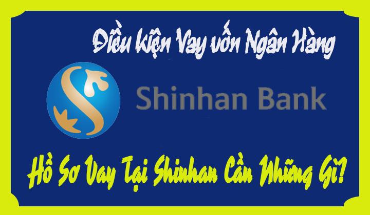 Hồ Sơ Vay Tại Shinhan Bank Cần Những Gi điều Kiện Ra Sao Lai Suất Co