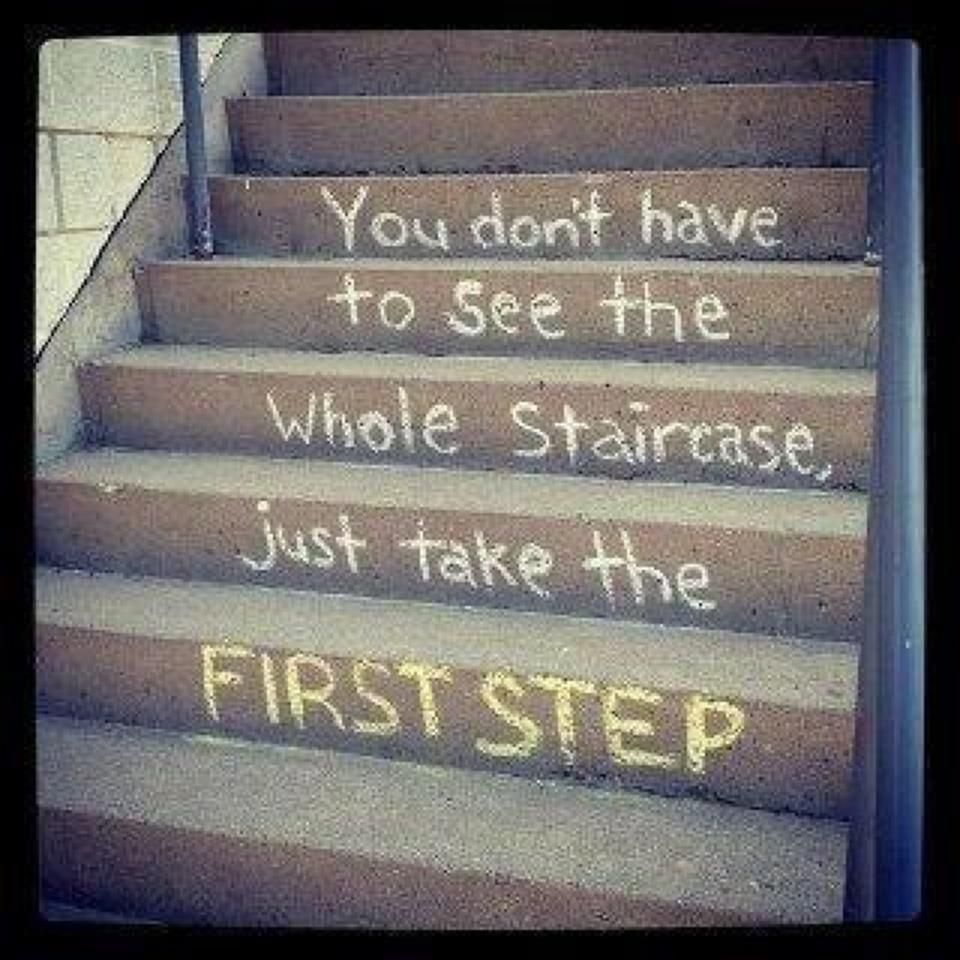 You Don't Have To See the Whole Staircase  Just Take The First Step.