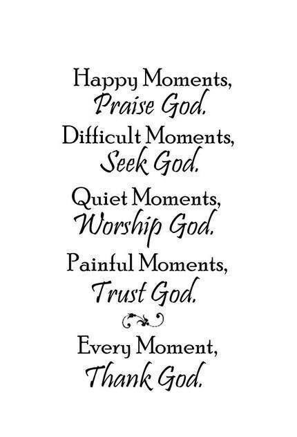 Happy moments, Praise God!  Difficult moments, seek God.  Quiet moments, worship God.  Painful moments, trust God.  Every moment -- thank God!