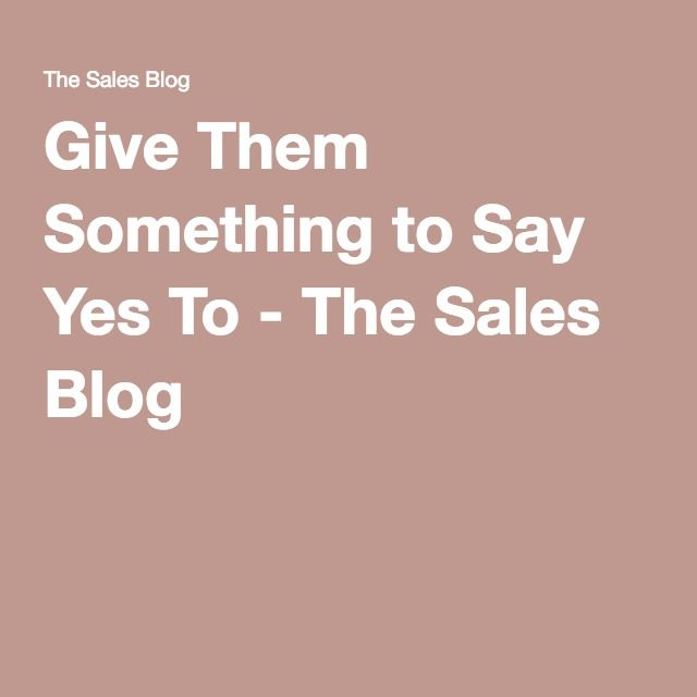 Give Them Something To Say Yes To  The Sales Blog  Sales Tactics