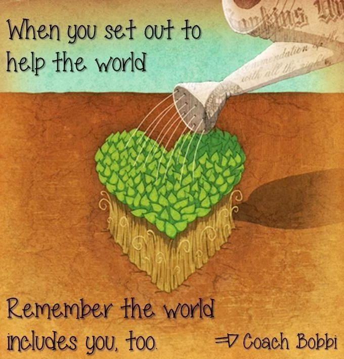 """Art  - Words - Inspiration  - """"Remember the world includes you too.""""...quote via Coach Bobbi"""