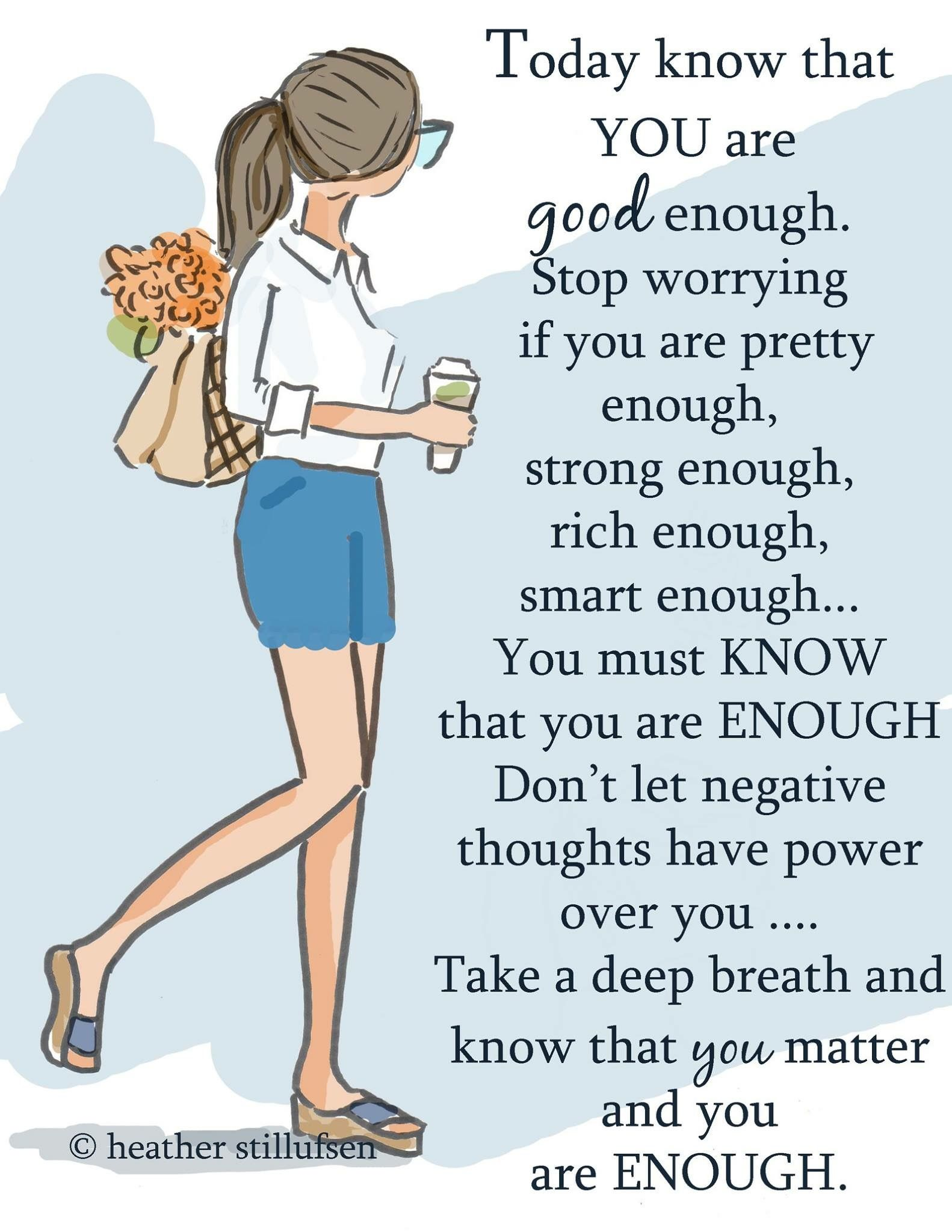 Hoy sabes que eres lo suficientemente bueno. Deja de preocuparte si eres bastante bonita, lo suficientemente fuerte, lo suficientemente rica, lo suficientemente inteligente... Debes saber que eres suficiente no dejes que los pensamientos negativos tengan poder sobre ti... Respira hondo y sabes que lo que te importa y tú son suficientes.