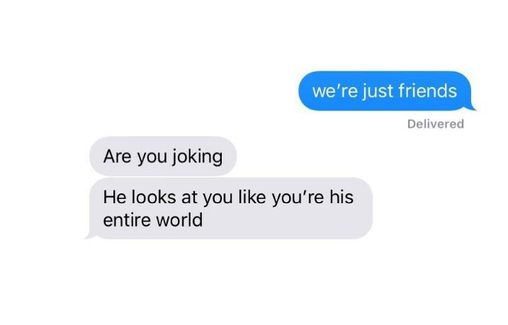 — Somos apenas amigos. — Você está brincando. Ele olha para você como se fosse seu mundo inteiro.