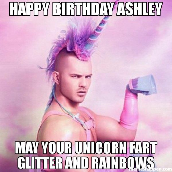 Happy Birthday Ashley May Your Unicorn Fart Glitter And Rainbows | Memes | Pinterest | Happy ...